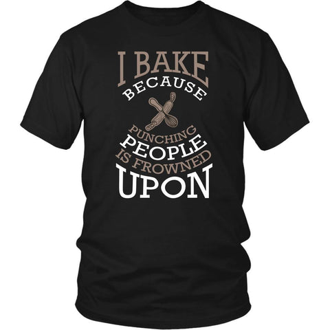 I Bake Because Punching People Is Frowned Upon Bakers Gifts Baking Unisex TShirt-NeatFind.net