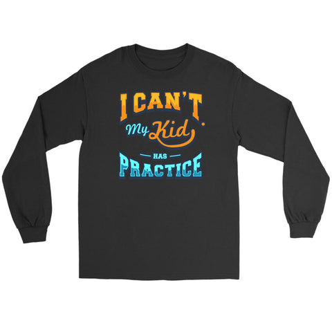 I Cant My Kid Has Practice Funny Unique Cool Awesome Gift Ideas Long Sleeve-NeatFind.net