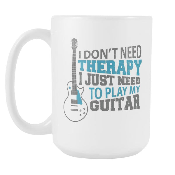 I Don't Need Therapy I Just Need To Play My Guitar Cool Funny Awesome Unique Guitarist White 15oz Coffee Mug-NeatFind.net