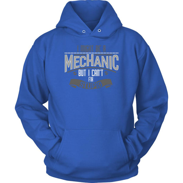 I Might Be A Mechanic But I Cant Fix Stupid Funny Auto Gift Unisex Hoodie-NeatFind.net