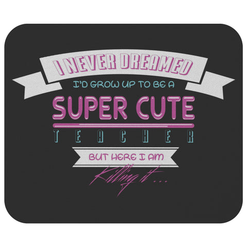 I Never Dreamed Id Grow Up To Be A Teacher But Im Killing It Durable Mouse Pad-NeatFind.net