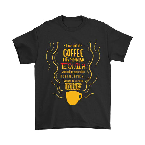 I Ran Out Of Coffee This Morning Tequila Seemed A Reasonable Replacement T-Shirt For Men & Women-NeatFind.net