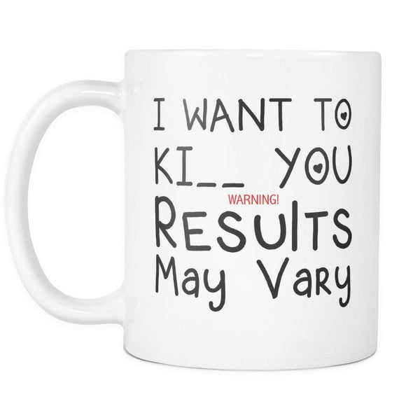 I Want To Ki_ _ You Warning! Results May Vary - 11oz. All White Ceramic Coffee Mug-NeatFind.net