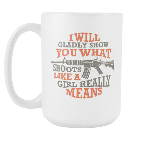 I Will Gladly Show You What Shoots Like A Girl Really Means Cool Funny Awesome Unique Patriotic USA Military Women White 15oz Coffee Mug-NeatFind.net