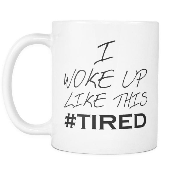 I Woke Up Like This #TIRED - 11 oz. All White Ceramic Coffee Mug-NeatFind.net