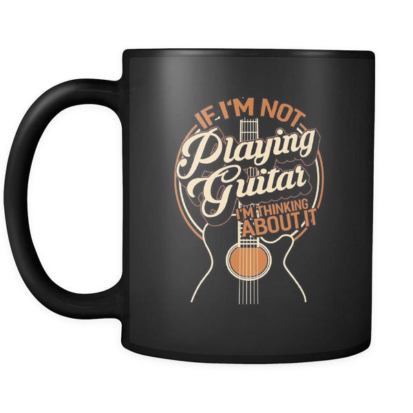 If I'm Not Playing Guitar I'm Thinking About It Cool Funny Guitarist Black 11oz Coffee Mug-NeatFind.net
