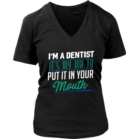 Im A Dentist Its My Job To Put It In Your Mouth Funny Gift Ideas VNeck TShirt-NeatFind.net