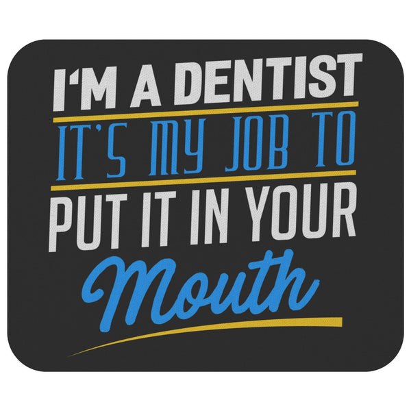 Im A Dentist My Job To Put It In Your Mouth Funny Dental Hygienist Gift MousePad-NeatFind.net