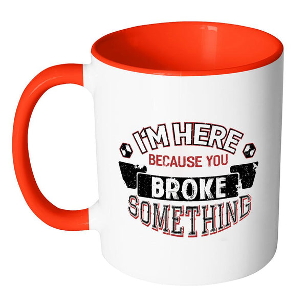 Im Here Because You Broke Something Funny Auto Mechanic Gift 7Color 11oz Mug-NeatFind.net