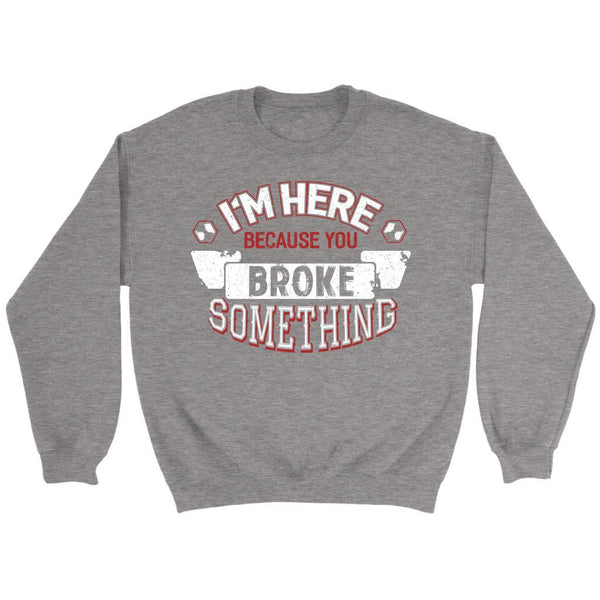 Im Here Because You Broke Something Funny Auto Mechanic Gift Sweater-NeatFind.net