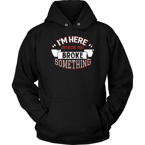 Im Here Because You Broke Something Funny Auto Mechanic Gift Unisex Hoodie-NeatFind.net