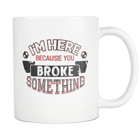 Im Here Because You Broke Something Funny Auto Mechanic Gift White Mug-NeatFind.net