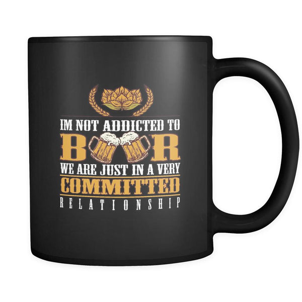 I'm Not Addicted To Beer We Are Just In A Very Committed Relationship Black 11oz Coffee Mug-NeatFind.net