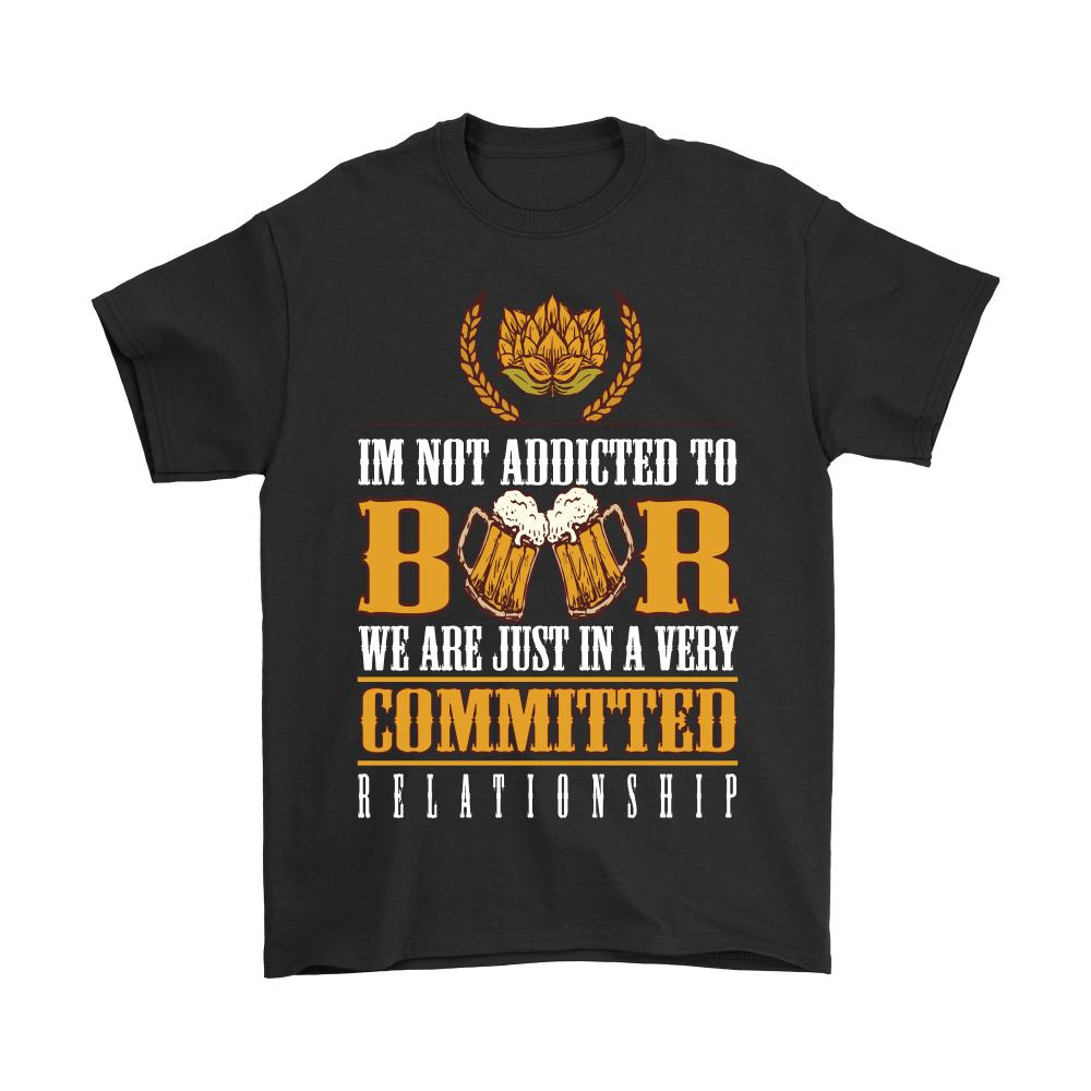 I'm Not Addicted To Beer We Are Just In A Very Committed Relationship T-Shirt For Men & Women-NeatFind.net