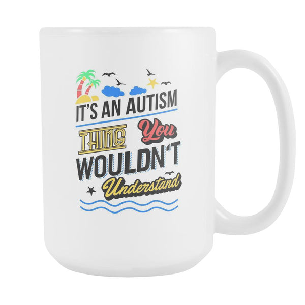 It's An Autism Thing You Wouldn't Understand Autism Awareness V2 White 15oz Coffee Mug-NeatFind.net