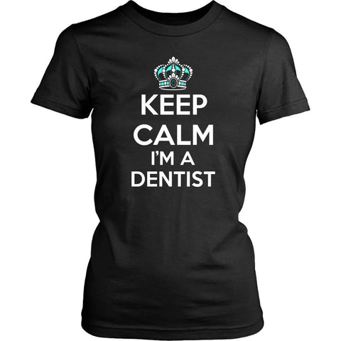 Keep Calm Im A Dentist Awesome Humor Dental Unique Funny Gift Ideas Women TShirt-NeatFind.net