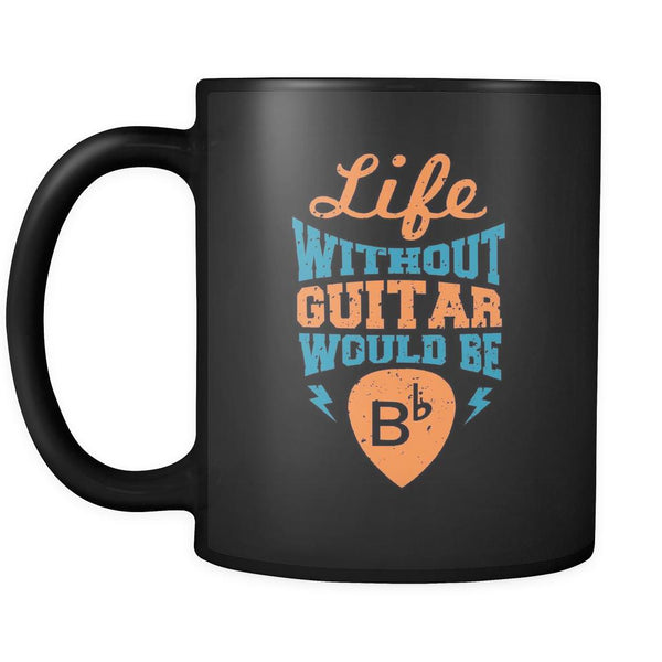 Life Without Guitar Would Be B-flat Major Cool Funny Awesome Unique Guitarist Black 11oz Coffee Mug-NeatFind.net