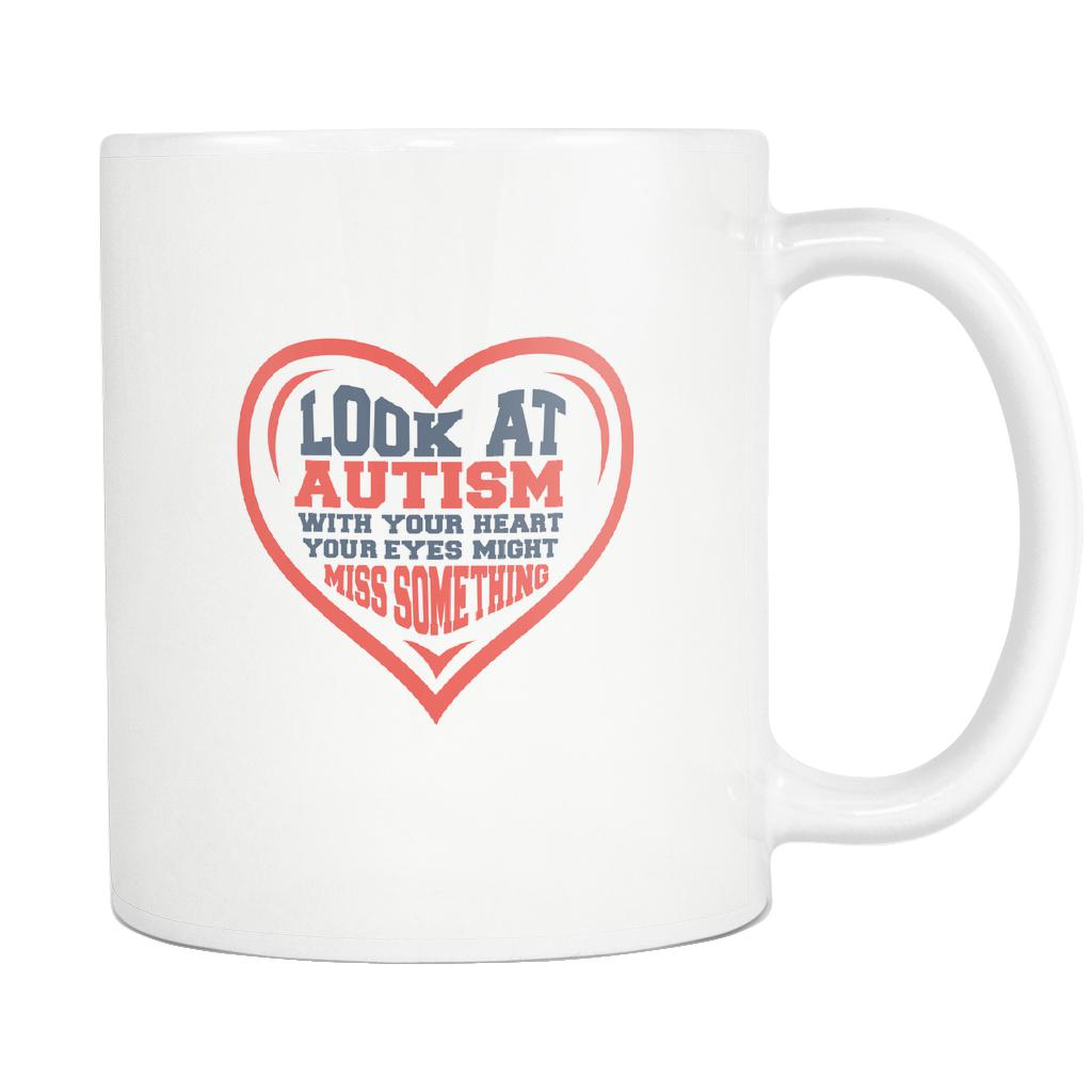 Look At Autism With Your Heart Your Eyes Might Miss Something Autism Awareness White 11oz Coffee Mug-NeatFind.net