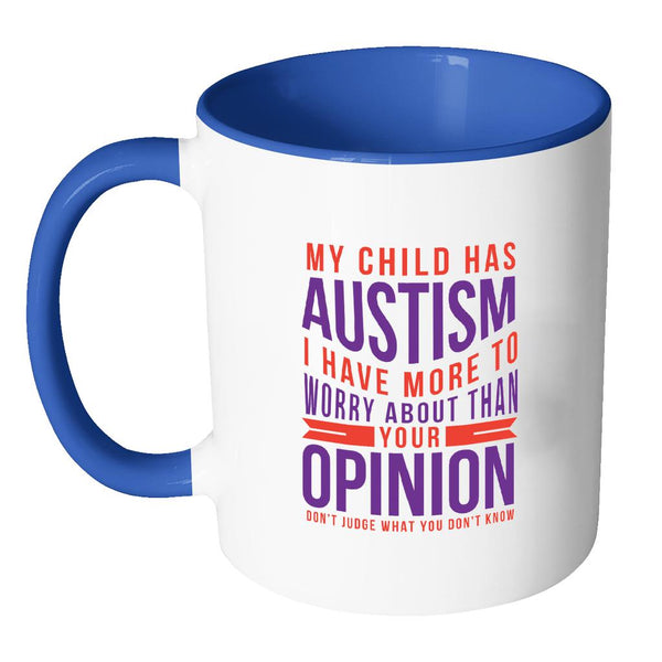 My Child Has Autism I Have More To Worry About Than Your Opinion Don't Judge What You Don't Know Autism Awareness 11oz Accent Coffee Mug(7 Colors)-NeatFind.net