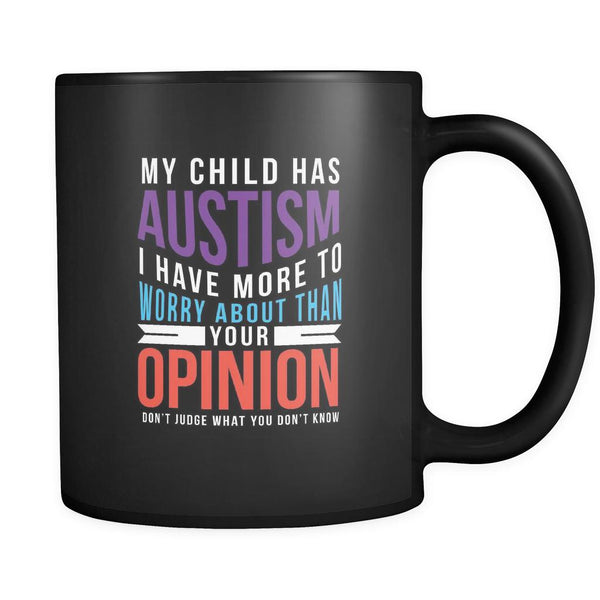 My Child Has Autism I Have More To Worry About Than Your Opinion Don't Judge What You Don't Know Autism Awareness Black 11oz Coffee Mug-NeatFind.net