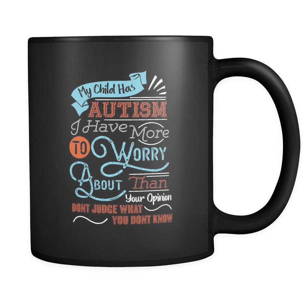 My Child Has Autism I Have More To Worry About Than Your Opinion Don't Judge What You Don't Know Autism Awareness V2 Black 11oz Coffee Mug-NeatFind.net