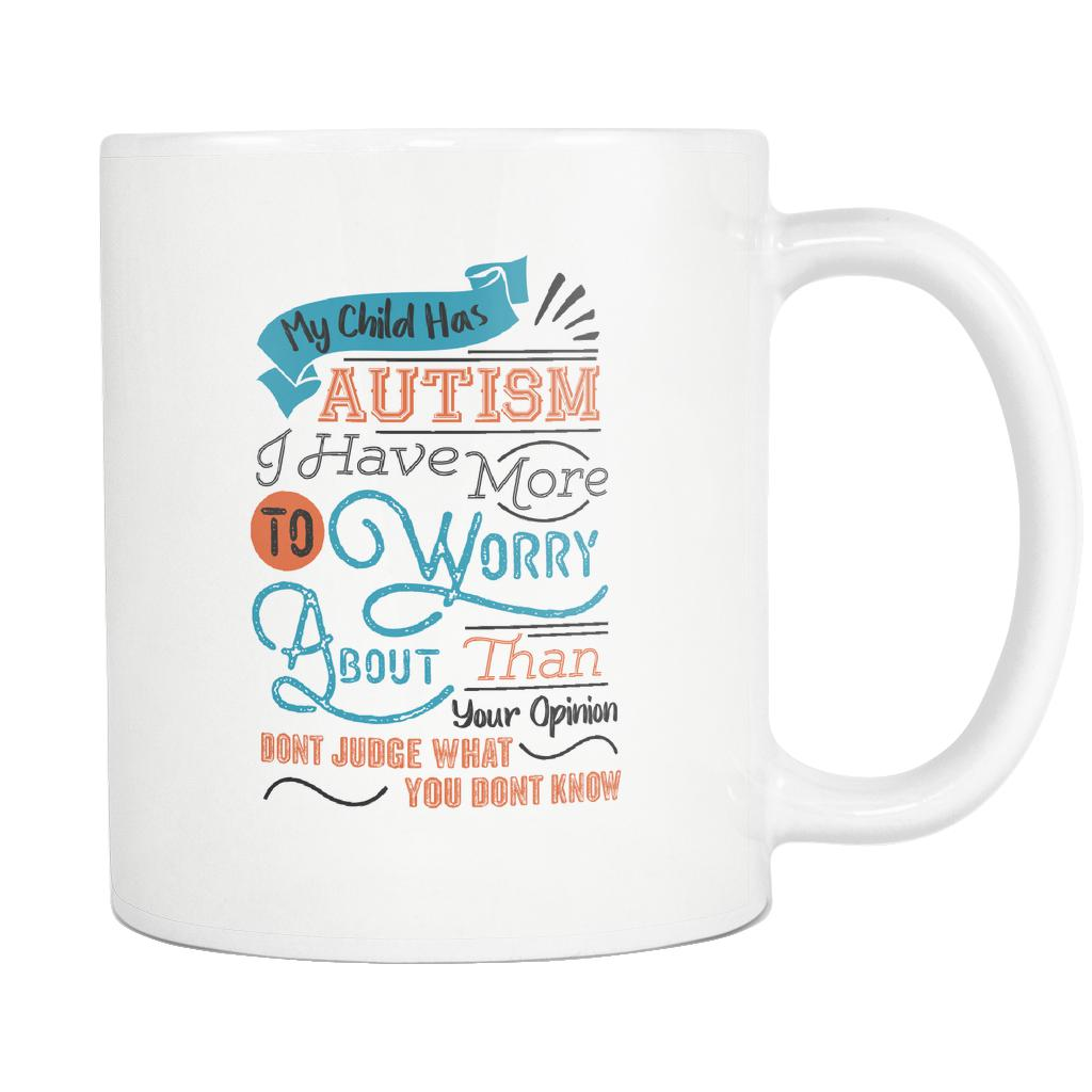 My Child Has Autism I Have More To Worry About Than Your Opinion Don't Judge What You Don't Know Autism Awareness V2 White 11oz Coffee Mug-NeatFind.net