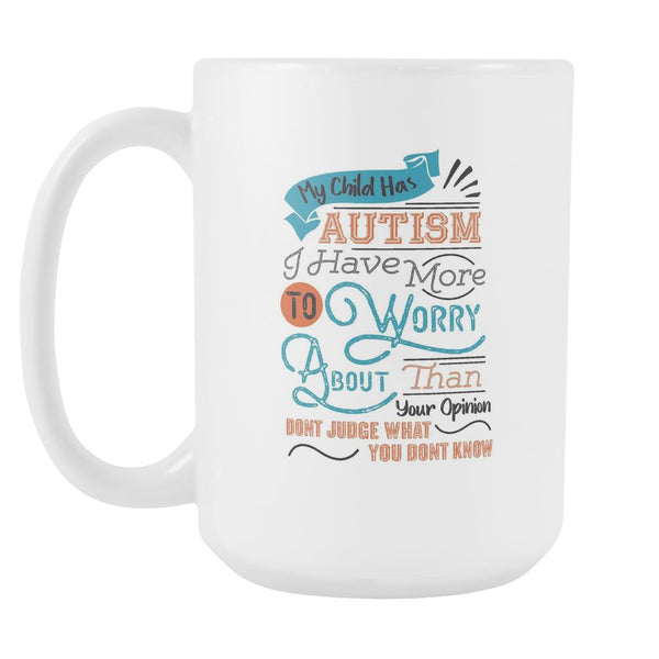 My Child Has Autism I Have More To Worry About Than Your Opinion Don't Judge What You Don't Know Autism Awareness V2 White 15oz Coffee Mug-NeatFind.net