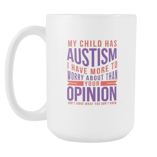My Child Has Autism I Have More To Worry About Than Your Opinion Don't Judge What You Don't Know Autism Awareness White 15oz Coffee Mug-NeatFind.net