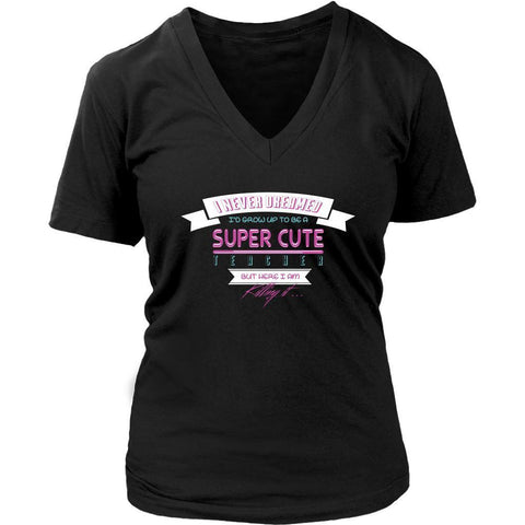 Never Dreamed To Be A Super Cute Teacher But Here I Am Killing It VNeck TShirt-NeatFind.net