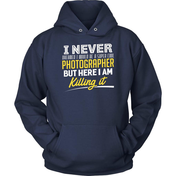 Never Dreamed Would Be Super Cool Photographer But Here I am Killing It Hoodies-NeatFind.net