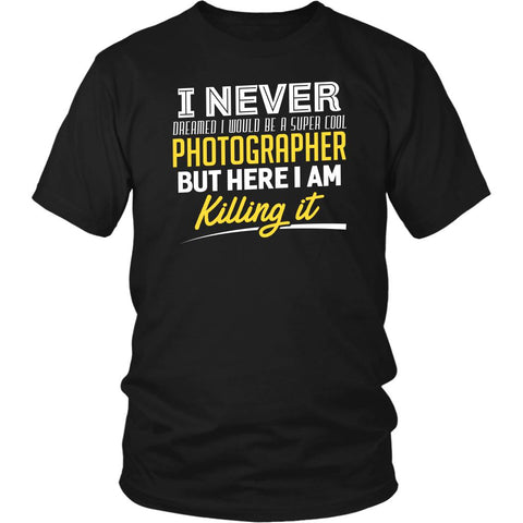 Never Dreamed Would Be Super Cool Photographer But Here I am Killing It TShirt-NeatFind.net