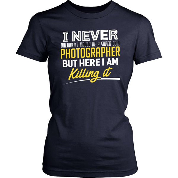 Never Dreamed Would Be Super Cool Photographer Here I am Killing It Women TShirt-NeatFind.net