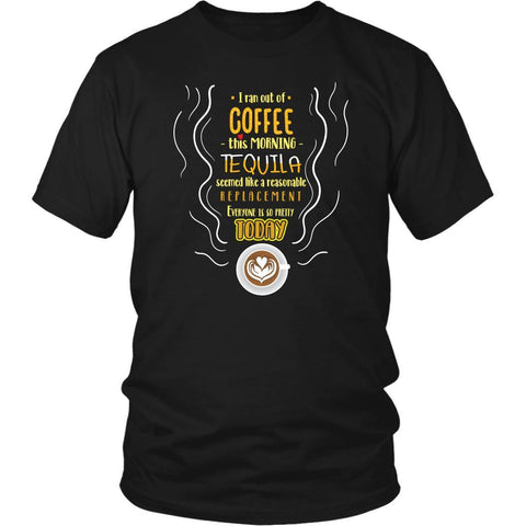 Out Of Coffee Tequila Replacement Everyone Is So Pretty Today Funny Gift TShirt-NeatFind.net