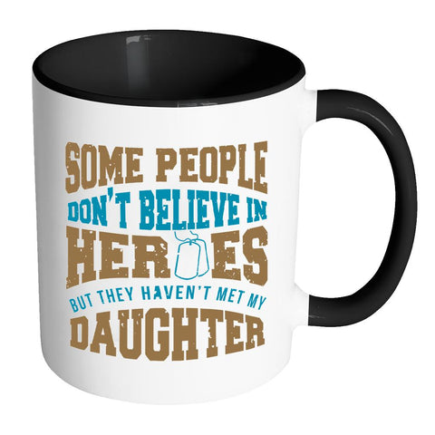 Some People Don't Believe In Heroes But They Haven't Met My Daughter Patriotic USA Military Women 11oz Accent Coffee Mug (7 Colors)-NeatFind.net