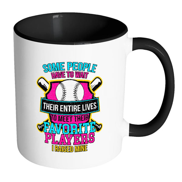 Some People Have To Wait Their Entire Lives To Meet Their Favorite Players I Raised Mine Softball 11oz Accent Coffee Mug(7 Colors)-NeatFind.net