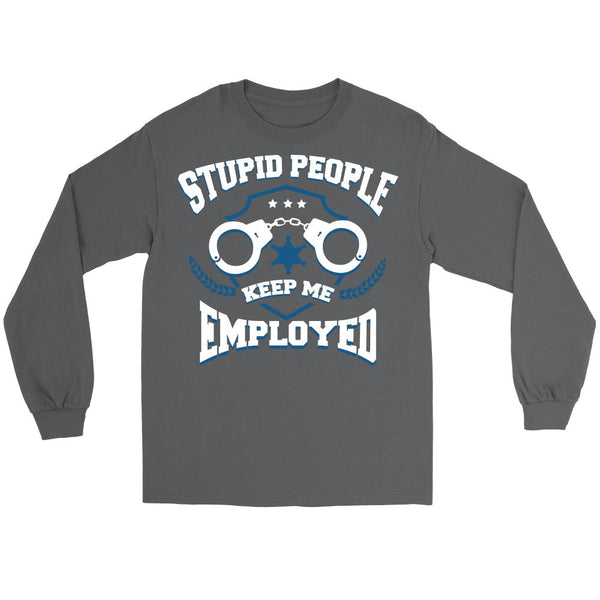 Stupid People Keep Me Employed Police Thin Blue Line Blue Lives Matter T-Shirt/Long Sleeve/Crewneck Sweatshirt/Hoodie For Men & Women-NeatFind.net