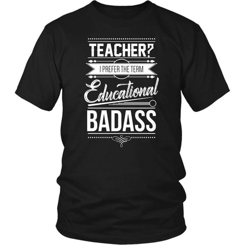 Teacher? I Prefer The Term Educational Badass Teacher Funny Gag Teaching TShirt-NeatFind.net