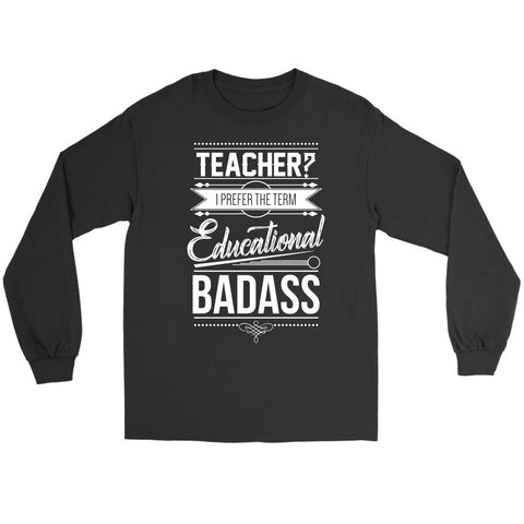 Teacher? I Prefer The Term Educational Badass Teacher Funny Teaching Long Sleeve-NeatFind.net