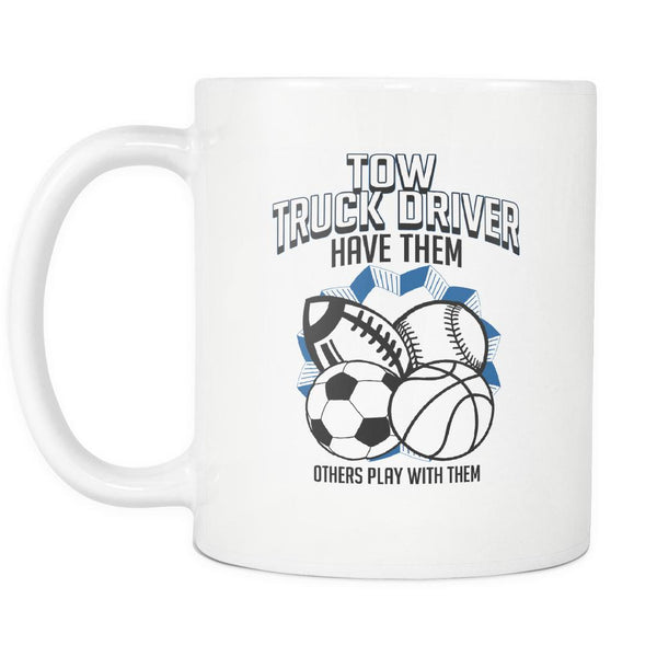 Tow Truck Driver Have Them Others Play With Them Practical Funny White 11oz Mug-NeatFind.net