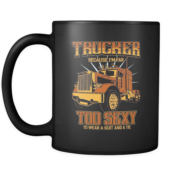 Trucker Because I'm Far Too Sexy To Wear A Suit & A Tie Funny Black Coffee Mug-NeatFind.net