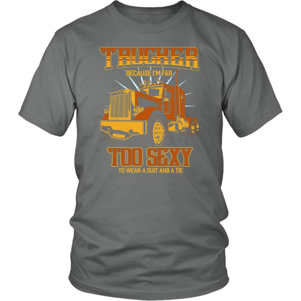 Trucker Because I'm Far Too Sexy To Wear A Suit & A Tie Funny Unisex T-Shirt-NeatFind.net