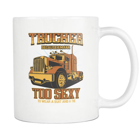 Trucker Because I'm Far Too Sexy To Wear A Suit & A Tie Funny White Coffee Mug-NeatFind.net