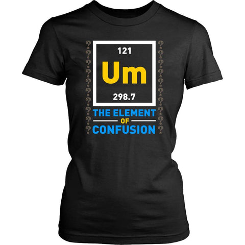 Um The Element Of Confusion Funny Chemistry Science Teacher Gag Gift Women Shirt-NeatFind.net