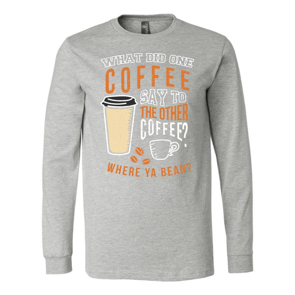 What Did One Coffee Say To The Other Coffee? Where Ya Bean? V-Neck/T-Shirt/Long Sleeve/Hoodie-NeatFind.net