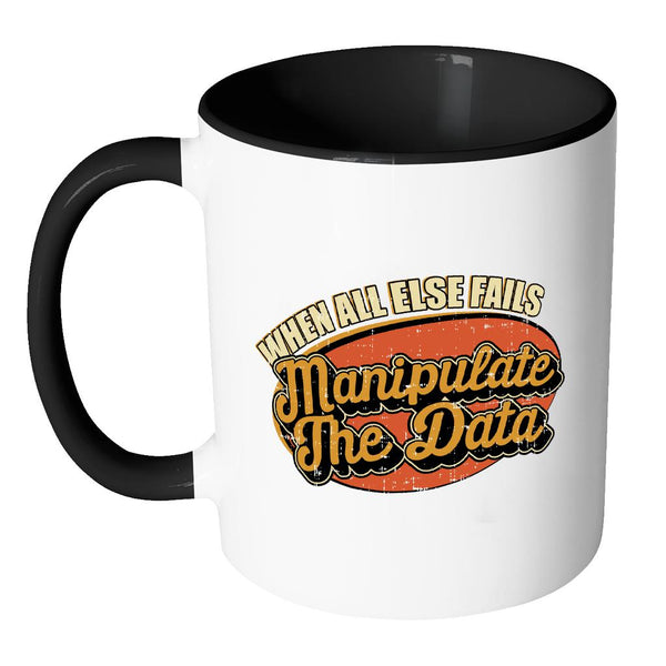 When All Else Fails Manipulate The Data Cool Funny Gift 11oz 7Color Mug-NeatFind.net