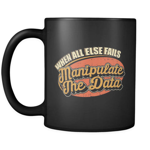 When All Else Fails Manipulate The Data Cool Funny Gift Black 11oz Mug-NeatFind.net