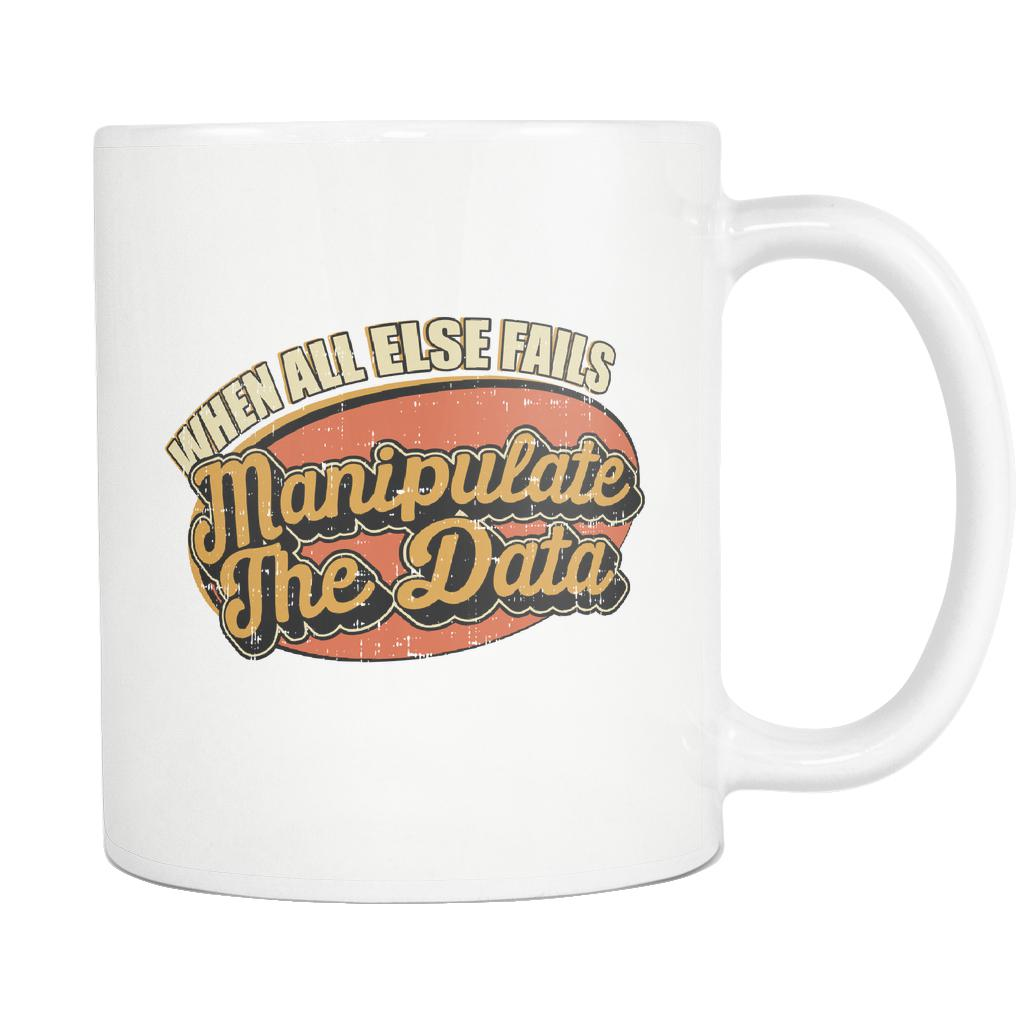 When All Else Fails Manipulate The Data Cool Funny Gift White 11oz Mug-NeatFind.net