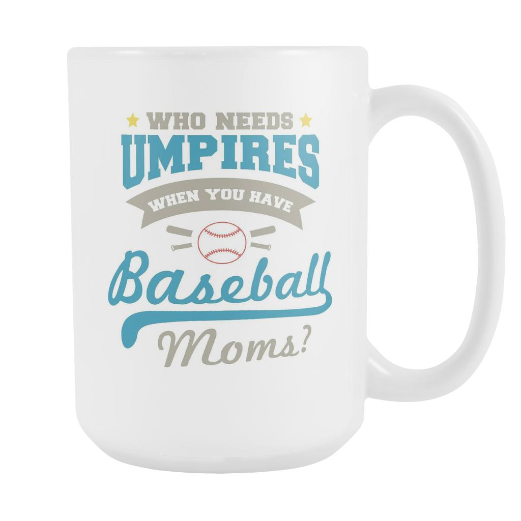Who Needs Umpires When You Have Baseball Moms? Funny Baseball White 15oz Coffee Mug-NeatFind.net