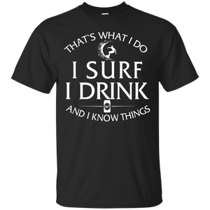 Surfing T Shirt: That's What I Do I Surf I Drink and I Know Things - Teemisa