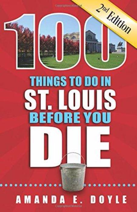 100 Things to Do in St. Louis Before You Die by Amanda E. Doyle